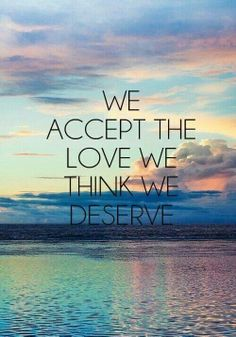 """We accept the love we think we deserve."" You really don't see it until your life has changed for the better."