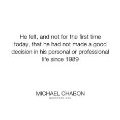 """Michael Chabon - """"He felt, and not for the first time today, that he had not made a good decision in..."""". time, age"""