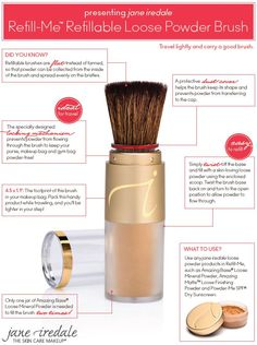 Introducing the Refill-Me Brush by jane iredale. Great idea for keeping translucent powder in my purse for touch-ups! But ANY of jane iredale loose powder products can be used, like the Amazing Base, Loose Mineral and SPF Dry Sunscreen.