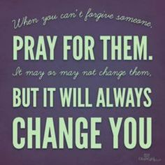 Pray for the Sinners and Liars, it may not Change them, but it will always Change you. Those who Sin and Lie against you and you cannot forgive them.. Pray for them any how.. Gerard Psalm 2015...