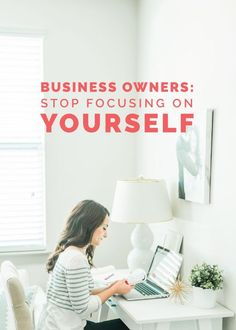 Business owners: Stop focusing on yourself - Elle & Company