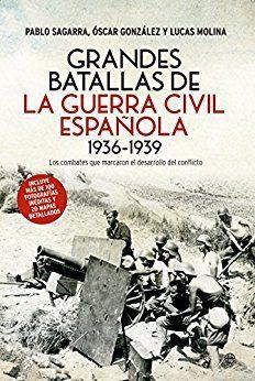 Grandes batallas de la Guerra Civil española, 1936-1939 : los combates que marcaron el desarrollo del conflicto / Pablo Sagarra Renedo, Óscar Gonzàlez López y Lucas Molina Franco