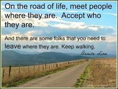 mylawofattractionlife:  On the road of life, meet people where they are. Accept who they are. And there are some folks that you need to LEAVE where they are. Keep Walking. Denise Linn