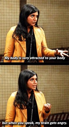 Mindy Project. When you speak my brain gets angry.