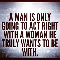 A Man Is Only Going To Act Right With A Woman He Truly Wants To Be With