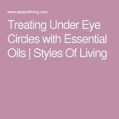 Treating Under Eye Circles with Essential Oils | Styles Of Living