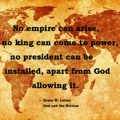 No empire can arise, no king can come to power, no president can be installed, apart from God allowing it.—Erwin Lutzer