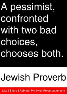 A pessimist, confronted with two bad choices, chooses both.  - Jewish Proverb #proverbs #quotes