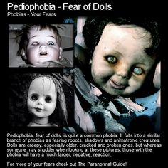 Pediophobia - Fear of Dolls. Well some dolls can be creepy to just about anyone but for those with this fear... they can become truely terrifying! Head to this link to learn more: http://www.theparanormalguide.com/blog/pediophobia-fear-of-dolls