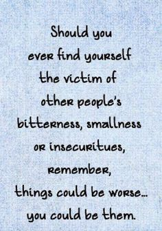 Should you find yourself the victim of other people's bitterness, smallness or insecurities, remember, things could be worse... you could be them.