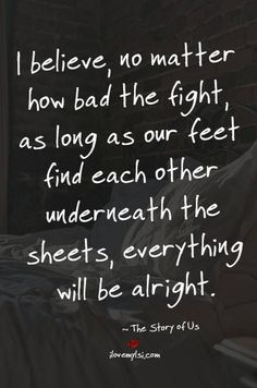 I believe, no matter how bad the fight, as long as our feet find each other underneath the sheets, everything will be alright. #lovequotes #relationships #relationshipgoals