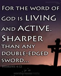For the word of God is living and active. Sharper than any double-edged sword, it penetrates even to dividing soul and spirit, joints and marrow; it judges the thoughts and attitudes of the heart. Hebrews 4:12 -- http://www.biblestudytools.com/hebrews/4-12.html -- REPIN if you've spent time in God's Word today!