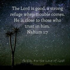 The Lord is good, a strong refuge when trouble comes. He is close to those who trust in him. Nahum 1:7 https://www.facebook.com/Oh-For-the-Love-of-God-375077606029967/