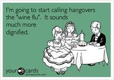 I'm going to start calling hangovers the 'wine flu'. It sounds much more dignified.