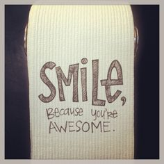 Smile, because you're awesome.  Pay this forward by leaving a note on your roll of Cottonelle Toilet Paper for the next person to find.