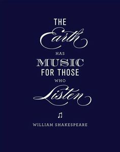 The Earth has Music for those who Listen ~ William Shakespeare