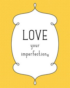 Love your imperfections.