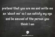 PRETEND THAT YOU ARE ME AND WRITE ME AN 'ABOUT ME' SO I CAN SATISFY MY EGO AND BE AMUSED BY THE PERSON YOU THINK I AM