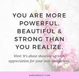 YOU ARE MORE POWERFUL, BEAUTIFUL & STRONG THAN YOU REALIZE. 💕💕💕💕💕💕 ----------------------------------------------- #inspo #beautiful #powerful #YOU #wellness #sarahprout