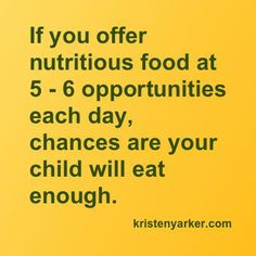 If you offer nutritious food at 5 - 6 opportunities each day, chances are your child will eat enough. kristenyarker.com