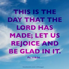 Today be glad! Psalm 118:24