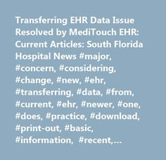 Transferring EHR Data Issue Resolved by MediTouch EHR: Current Articles: South Florida Hospital News #major, #concern, #considering, #change, #new, #ehr, #transferring, #data, #from, #current, #ehr, #newer, #one, #does, #practice, #download, #print-out, #basic, #information, #recent, #most, #active, #patients, #type, #it, #into, #new, #ehr, #hours?, #find, #…