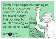 Funny Apology Ecard: Zombie Apocalypse has nothing on the Obamapocalypse! Soon we'll all be so broke and hungry, that our neighbors will start looking like yummy rump roasts!