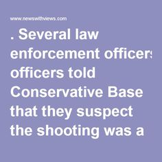 . Several law enforcement officers told Conservative Base that they suspect the shooting was a covert operation by the Democrats.  The NRA nod for a Trump presidency was considered as much as the NRA's opposition to likely Democratic nominee Hillary Clinton as it was an endorsement of Trump. While most of the news media downplayed the endorsement and Trump's speech, attendees have said they've rarely seen as much energy and excitement over an endorsement when John McCain ran in 2008 and…
