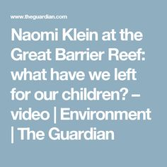 Naomi Klein at the Great Barrier Reef: what have we left for our children? – video   Environment   The Guardian