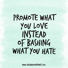 """Inspirational Quotes. """"Promote what you love instead of bashing what you hate."""""""