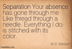 separation Your absence has gone through me Like thread through a needle. Everything I do is stitched with its color. - Google Search
