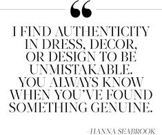"""""""I find authenticity in dress, decor, or design to be unmistakable. You always know when you've found something genuine."""" —Hanna Seabrook"""