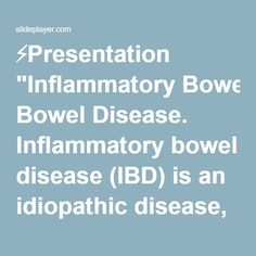 """⚡Presentation """"Inflammatory Bowel Disease. Inflammatory bowel disease (IBD) is an idiopathic disease, probably involving an immune reaction of the body to its own intestinal."""""""
