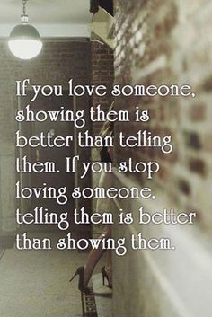 Love Quotes : If you love someone, showing them is better than telling them. If you stop loving someone, telling them is better than showing them. This Quote And The Picture Was Posted By Nicole Looney. Great Quotes, Quotes To Live By, Inspirational Quotes, Motivational Relationship Quotes, Struggling Relationship Quotes, Remember Quotes, Relationship Pictures, Awesome Quotes, Relationship Advice