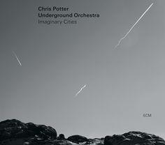 Chris Potter Underground Orchestra - Imaginary Cities - ECM 2387
