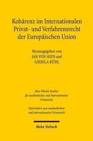 Kohärenz im Internationalen Privat- und Verfahrensrecht der Europäischen Union / Hrsg. von Jan von Hein und Giesela Rühl Mohr Siebeck, 2016