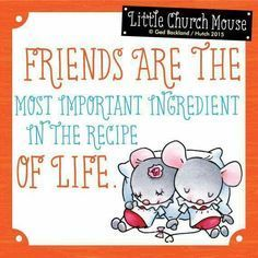 ♡ Friends Are The most important ingredient in the recipe Of Life...Little Church Mouse ♡ .