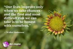 """""""Our lives improve only when we take chances – and the first and most difficult risk we can take is to be honest with ourselves. Honesty Quotes, Be Honest With Yourself, Flower Quotes, The Thing Is, When Us, Do Anything, Our Life, Motivational Quotes, Mindfulness"""