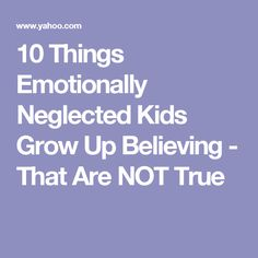 10 Things Emotionally Neglected Kids Grow Up Believing - That Are NOT True