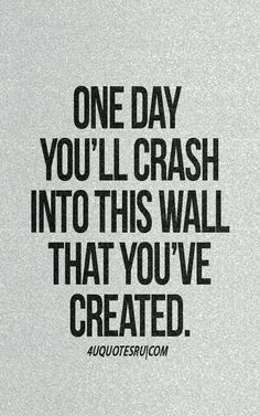 One day you'll crash into this wall that you've created
