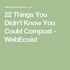 22 Things You Didn't Know You Could Compost - WebEcoist