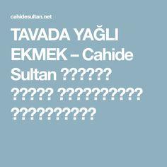 TAVADA YAĞLI EKMEK – Cahide Sultan بِسْمِ اللهِ الرَّحْمنِ الرَّحِيمِ