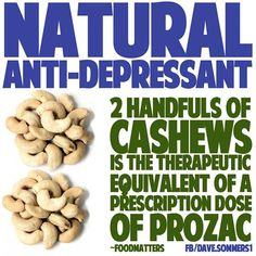 """Natural anti-depressant - 2 handfuls of cashews is the therapeutic equivalent of a prescription dose of prozac."""