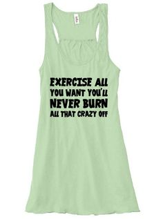 Exercise All You Want You'll Never Burn All That Crazy Off Shirt - Workout Shirt - Exercise Shirt - Running Tank Top - Funny