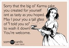 Sorry that the big ol' Karma cake you created for yourself isnt as tasty as you hoped. May I pour you a tall glass of 'I told you so' to wash it down? You're welcome.