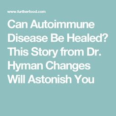 Can Autoimmune Disease Be Healed? This Story from Dr. Hyman Changes Will Astonish You