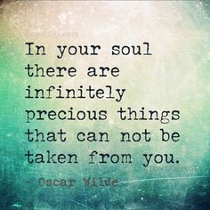 In your soul are infinitely precious things that cannot be taken from you. Oscar Wilde