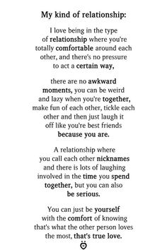My kind of relationship: I love being in the type of relationship where you're totally comfortable around each other, and there's no pressure to act a certain way, there are no awkward moments, you can be weird and lazy when you're together, make fun of each other, tickle each other and then just laugh it off like you're best friends because you are. A relationship where you call each other nicknames and there is lots of laughing involved in the time you Types Of Relationships, Quotes About Love And Relationships, Relationship Rules, Cant Wait To See You Quotes, Seeing You Quotes, Fact Quotes, True Quotes, Qoutes, Happy Quotes