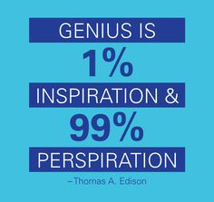 """Genius is 1% inspiration and 99% perspiration."" -Thomas A. Edison"