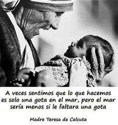 """Sometimes we feel that what we do is just a drop in the ocean, but the ocean would be less if it lacked that drop"" (Madre Teresa de Calcuta)"